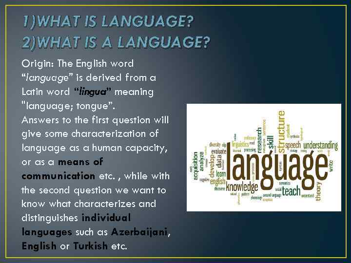 "1)WHAT IS LANGUAGE? 2)WHAT IS A LANGUAGE? Origin: The English word ""language"" is derived"