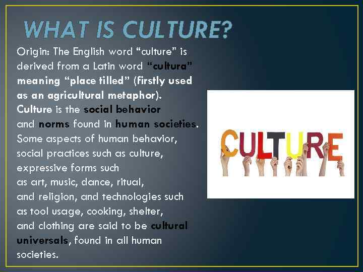 "WHAT IS CULTURE? Origin: The English word ""culture"" is derived from a Latin word"