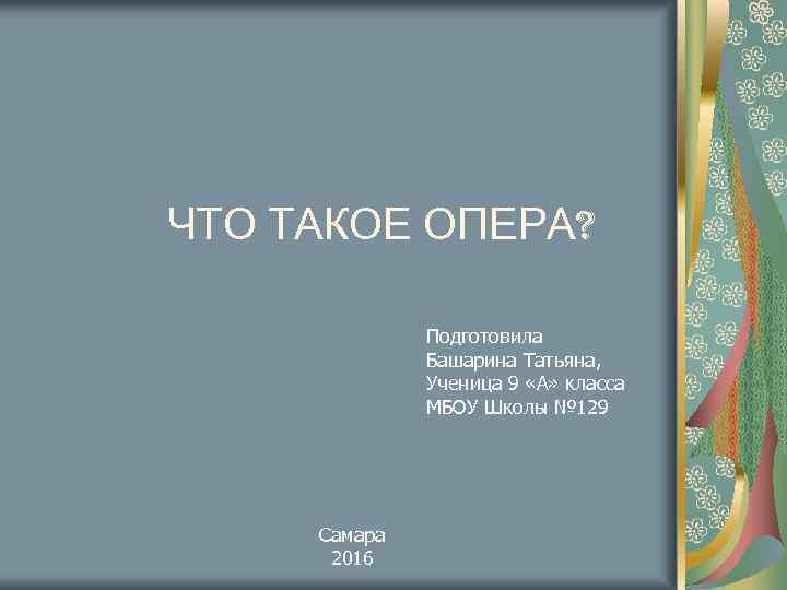 ЧТО ТАКОЕ ОПЕРА? Подготовила Башарина Татьяна, Ученица 9 «А» класса МБОУ Школы № 129