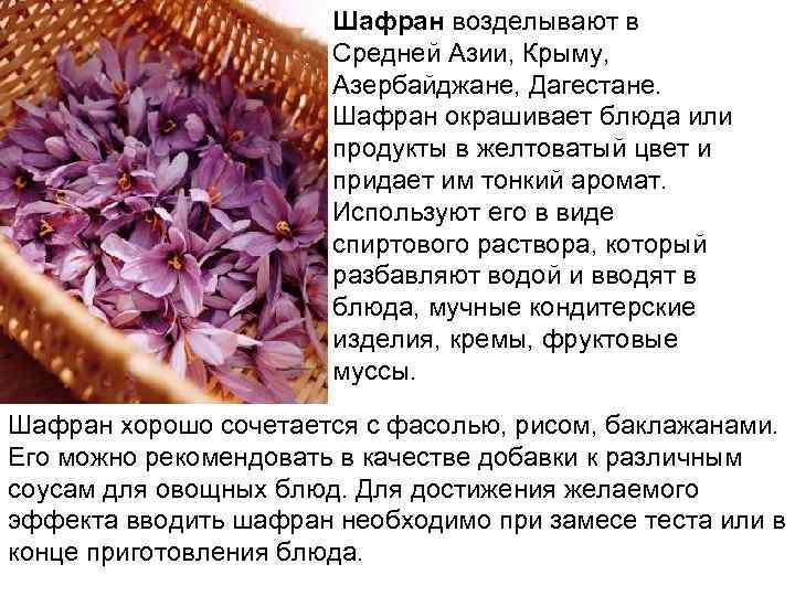 Шафран возделывают в Средней Азии, Крыму, Азербайджане, Дагестане. Шафран окрашивает блюда или продукты в
