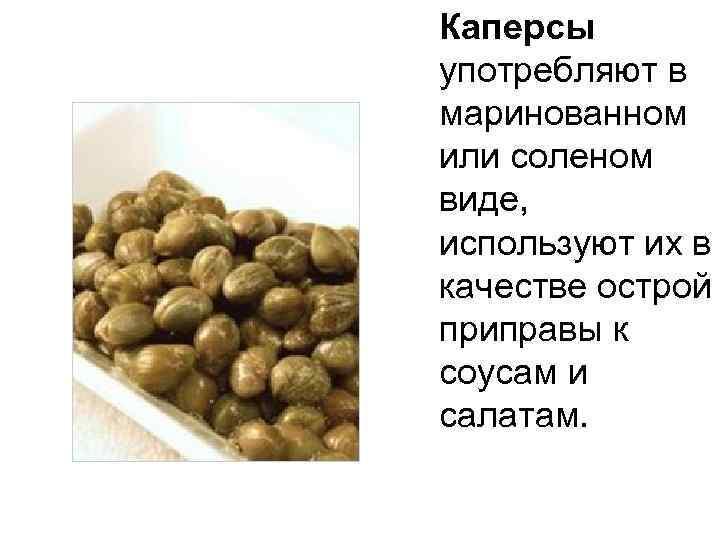 Каперсы употребляют в маринованном или соленом виде, используют их в качестве острой приправы к
