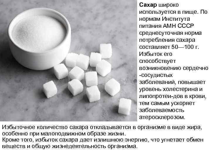 Сахар широко используется в пище. По нормам Института питания АМН СССР среднесуточная норма потребления