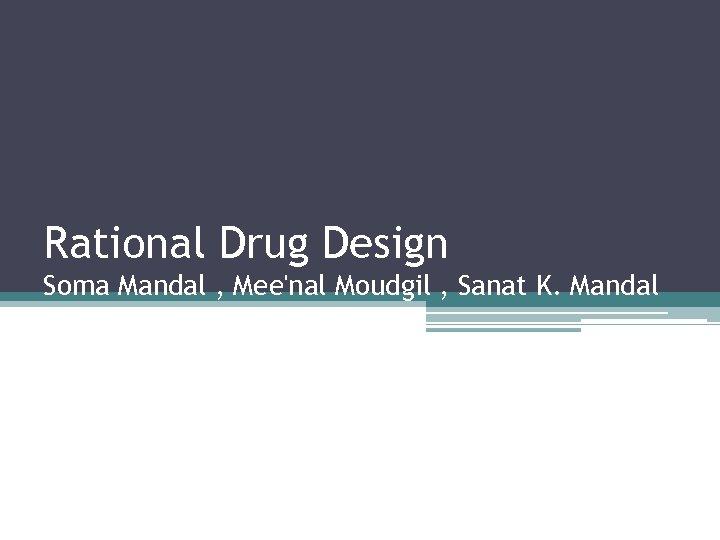 Rational Drug Design Soma Mandal , Mee'nal Moudgil , Sanat K. Mandal