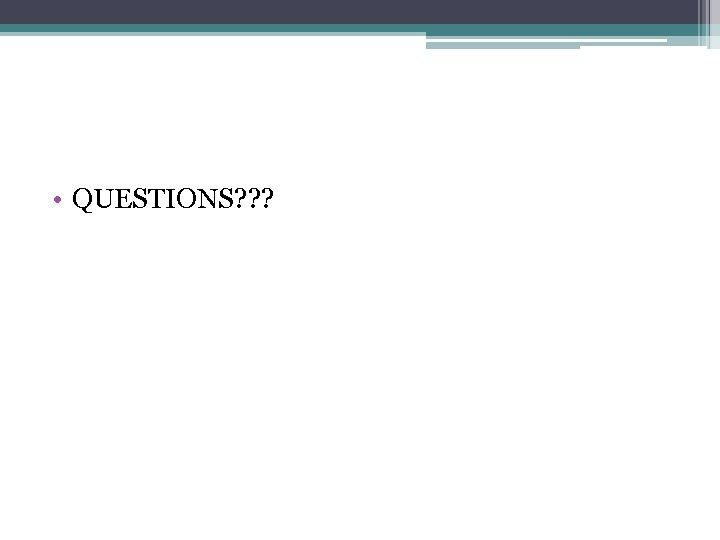 • QUESTIONS? ? ?