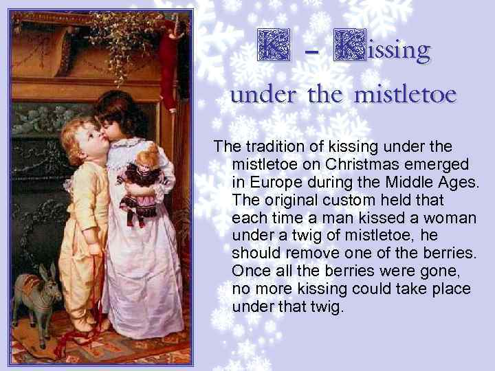 K – Kissing under the mistletoe The tradition of kissing under the mistletoe on