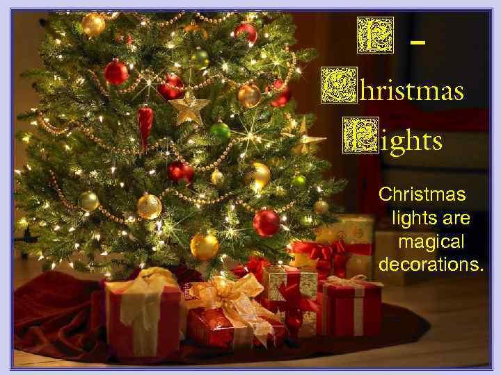 L– Christmas Lights Christmas lights are magical decorations.