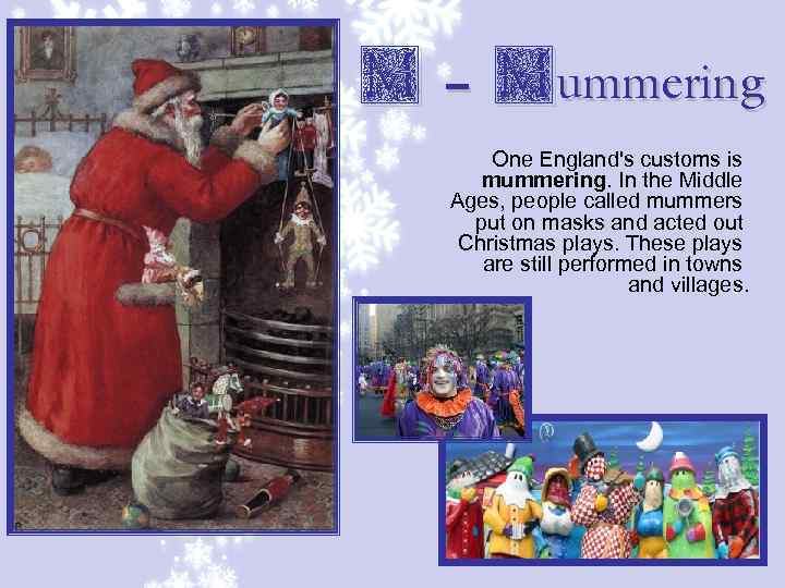 M – Mummering One England's customs is mummering. In the Middle Ages, people called