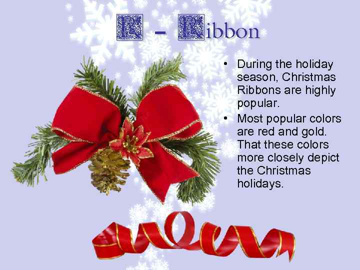 R – Ribbon • During the holiday season, Christmas Ribbons are highly popular. •