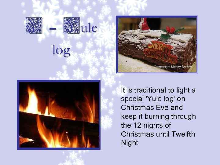 Y – Yule log It is traditional to light a special 'Yule log' on