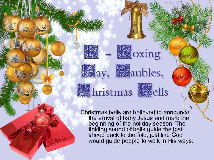 B – Boxing Day, Baubles, Christmas Bells Christmas bells are believed to announce the