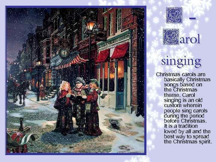 C– Carol singing Christmas carols are basically Christmas songs based on the Christmas theme.
