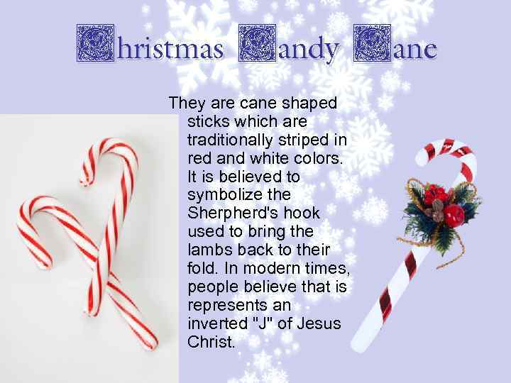 Christmas Candy Cane They are cane shaped sticks which are traditionally striped in red