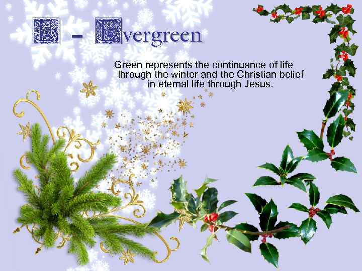 E – Evergreen Green represents the continuance of life through the winter and the