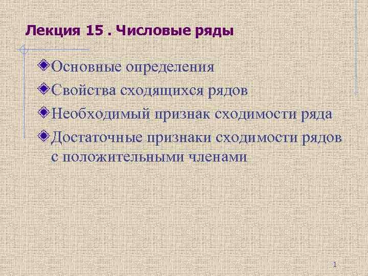 Лекция 15. Числовые ряды Основные определения Свойства сходящихся рядов Необходимый признак сходимости ряда Достаточные