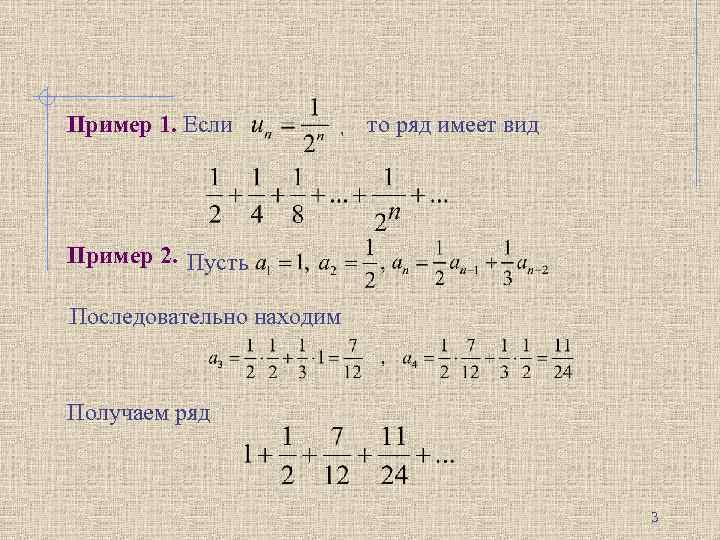 Пример 1. Если то ряд имеет вид , . Пример 2. Пусть. Последовательно находим