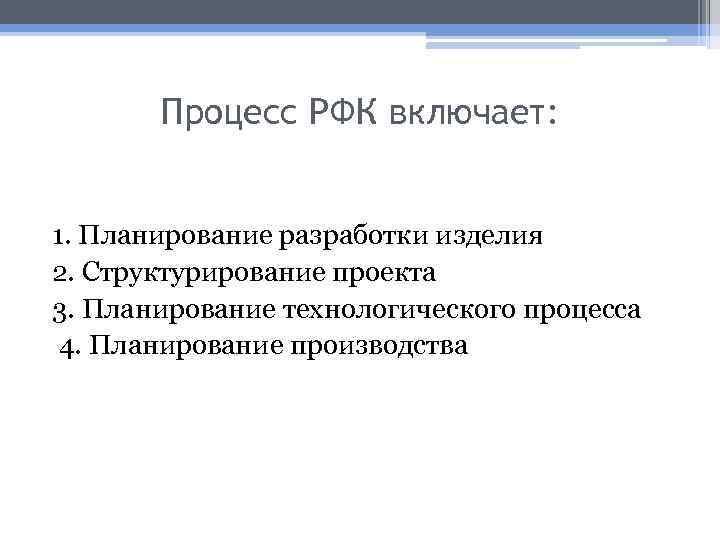 Процесс РФК включает: 1. Планирование разработки изделия 2. Структурирование проекта 3. Планирование технологического процесса