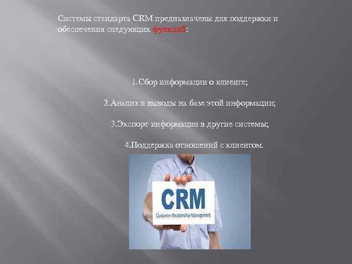 Системы стандарта CRM предназначены для поддержки и обеспечения следующих функций: 1. Сбор информации о