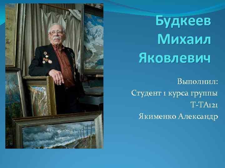 Будкеев Михаил Яковлевич Выполнил: Студент 1 курса группы Т-ТА 121 Якименко Александр