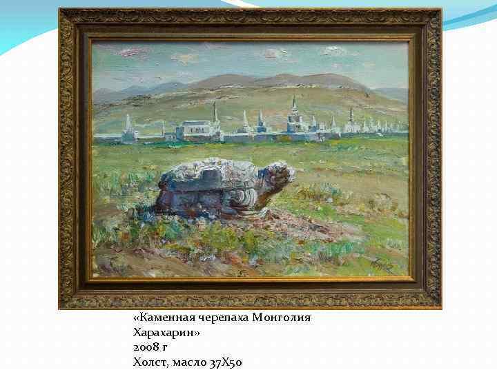 «Каменная черепаха Монголия Харахарин» 2008 г Холст, масло 37 Х 50