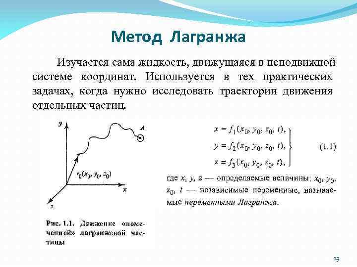 Метод Лагранжа Изучается сама жидкость, движущаяся в неподвижной системе координат. Используется в тех практических