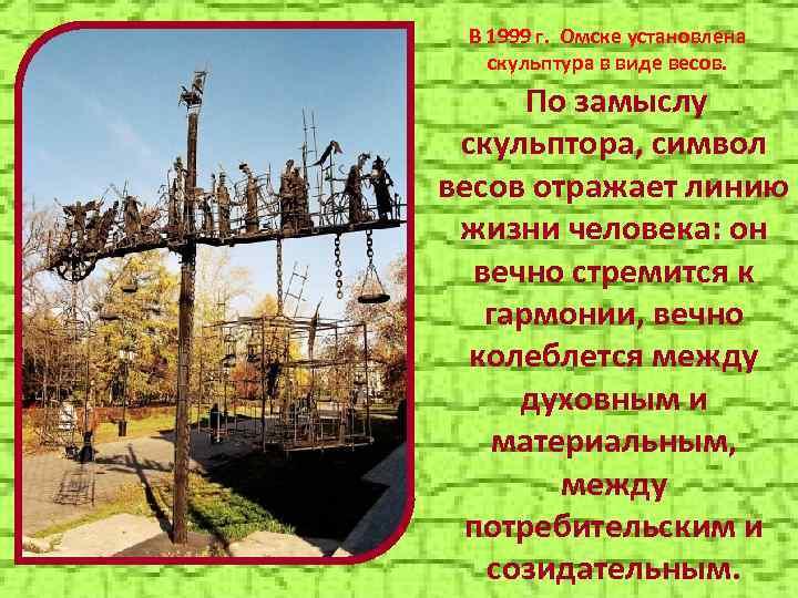В 1999 г. Омске установлена скульптура в виде весов. По замыслу скульптора, символ весов
