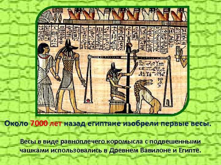 Около 7000 лет назад египтяне изобрели первые весы. Весы в виде равноплечего коромысла с