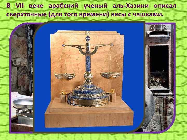 В VII веке арабский ученый аль-Хазини описал сверхточные (для того времени) весы с чашками.
