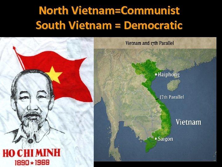 North Vietnam=Communist South Vietnam = Democratic
