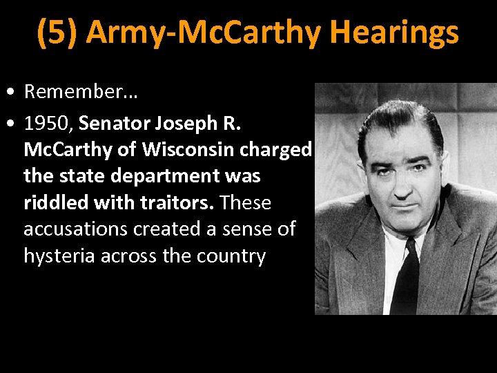 (5) Army-Mc. Carthy Hearings • Remember… • 1950, Senator Joseph R. Mc. Carthy of