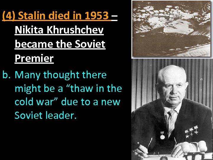 (4) Stalin died in 1953 – Nikita Khrushchev became the Soviet Premier b. Many