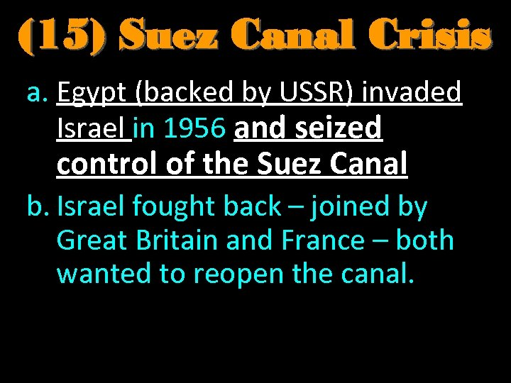 (15) Suez Canal Crisis a. Egypt (backed by USSR) invaded Israel in 1956 and