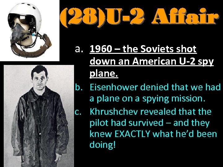 (28)U-2 Affair a. 1960 – the Soviets shot down an American U-2 spy plane.
