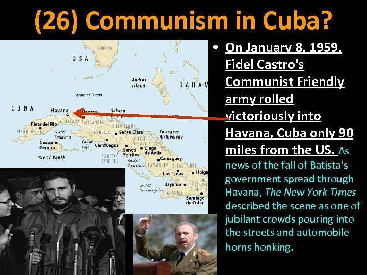 (26) Communism in Cuba? • On January 8, 1959, Fidel Castro's Communist Friendly army