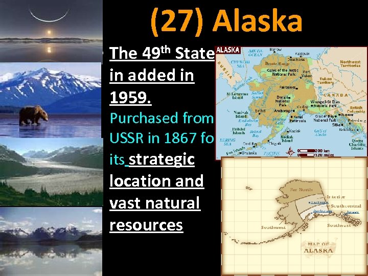 (27) Alaska • The 49 th State in added in 1959. Purchased from USSR