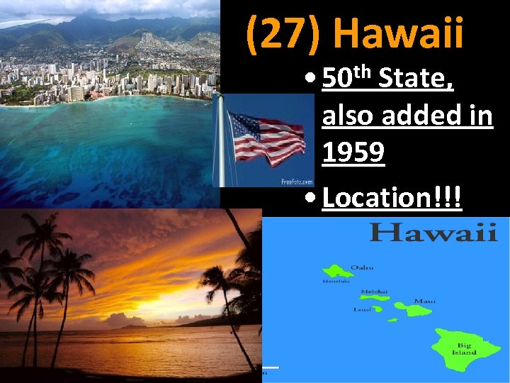 (27) Hawaii • 50 th State, also added in 1959 • Location!!!