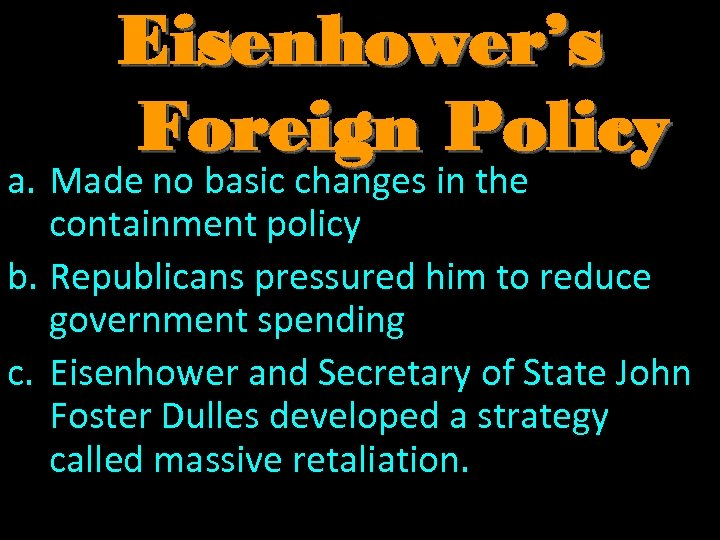 Eisenhower's Foreign Policy a. Made no basic changes in the containment policy b. Republicans