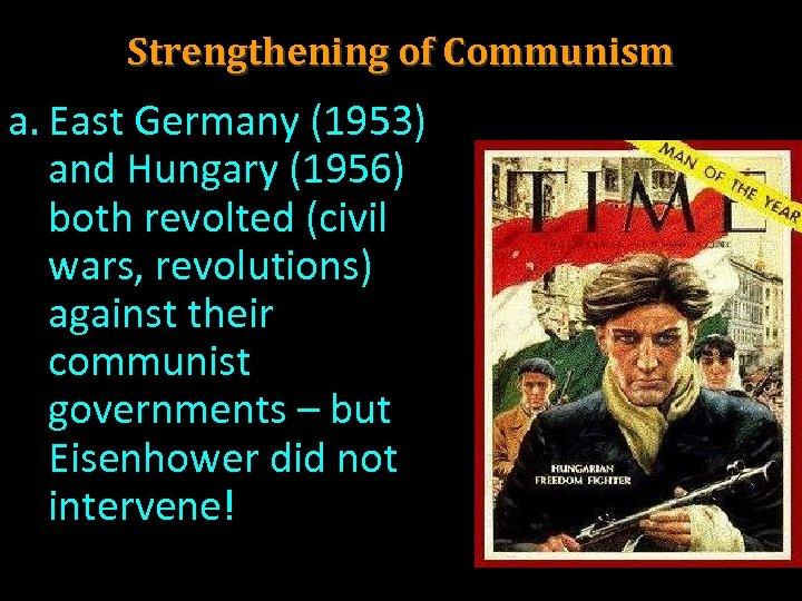 Strengthening of Communism a. East Germany (1953) and Hungary (1956) both revolted (civil wars,