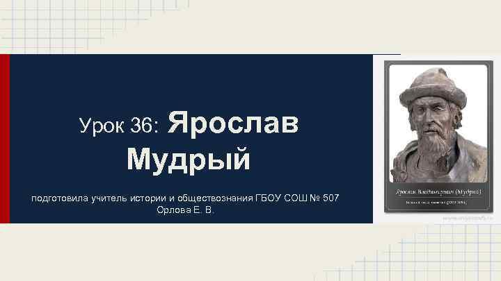 Ярослав Мудрый Урок 36: подготовила учитель истории и обществознания ГБОУ СОШ № 507 Орлова