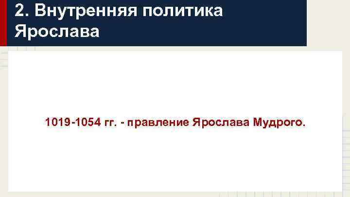2. Внутренняя политика Ярослава 1019 -1054 гг. - правление Ярослава Мудрого.