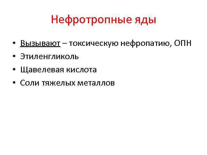 Нефротропные яды • • Вызывают – токсическую нефропатию, ОПН Этиленгликоль Щавелевая кислота Соли тяжелых