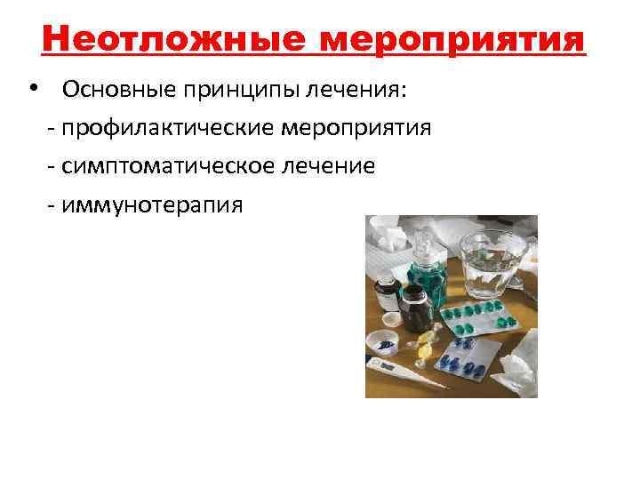 Неотложные мероприятия • Основные принципы лечения: - профилактические мероприятия - симптоматическое лечение - иммунотерапия