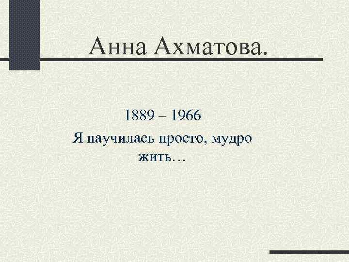 Анна Ахматова. 1889 – 1966 Я научилась просто, мудро жить…