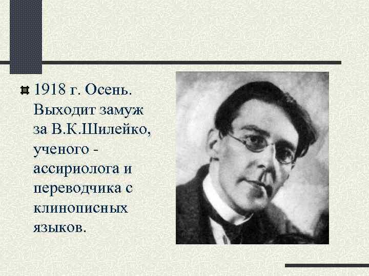 1918 г. Осень. Выходит замуж за В. К. Шилейко, ученого ассириолога и переводчика с