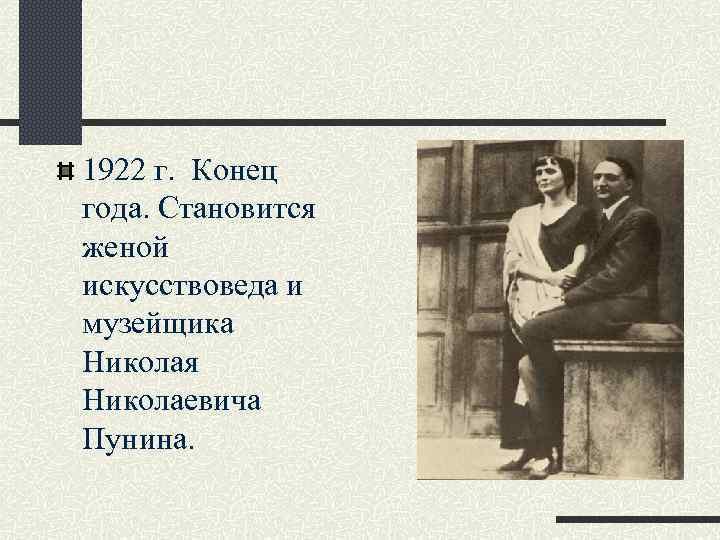 1922 г. Конец года. Становится женой искусствоведа и музейщика Николая Николаевича Пунина.