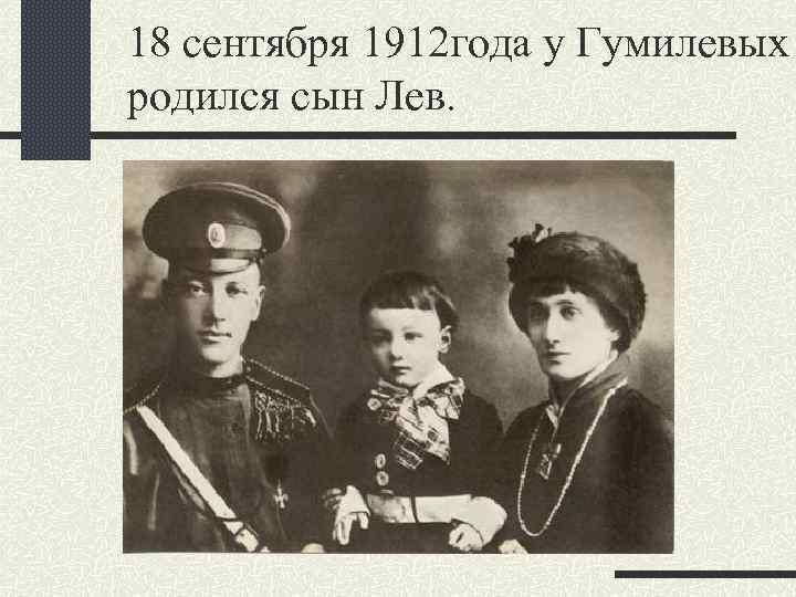 18 сентября 1912 года у Гумилевых родился сын Лев.