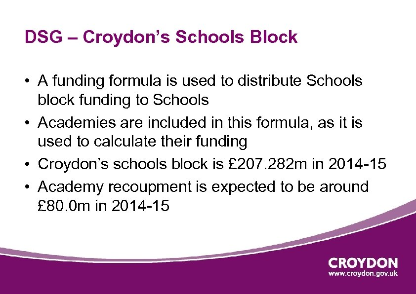 DSG – Croydon's Schools Block • A funding formula is used to distribute Schools