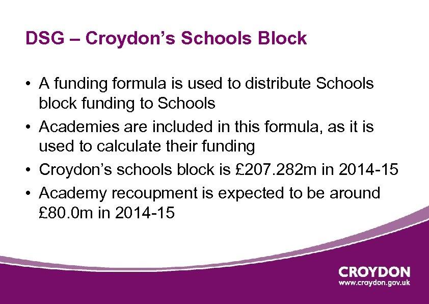 DSG – Croydon's Schools Block • A funding formula is used to distribute Schools