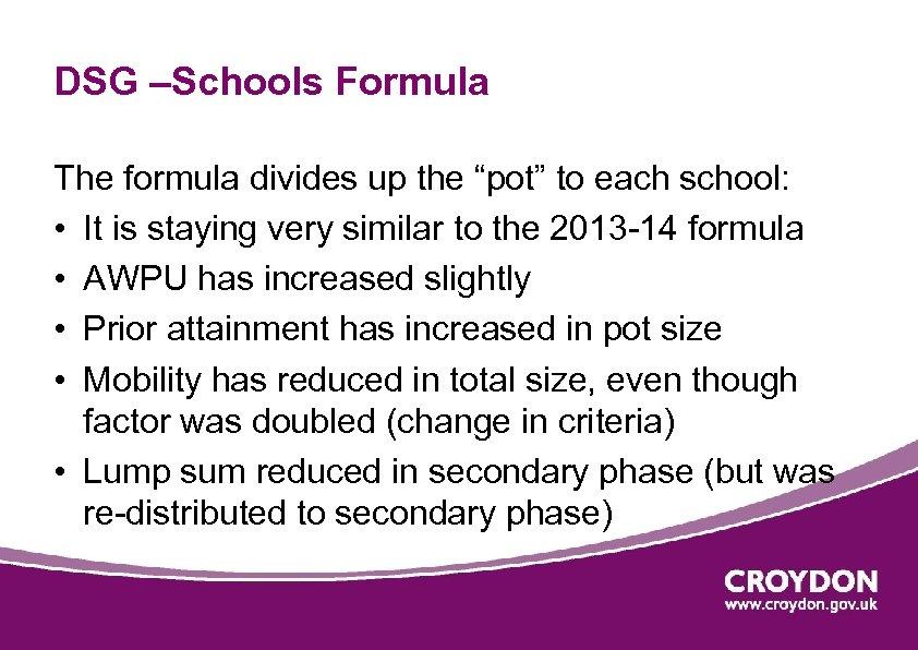 "DSG –Schools Formula The formula divides up the ""pot"" to each school: • It"