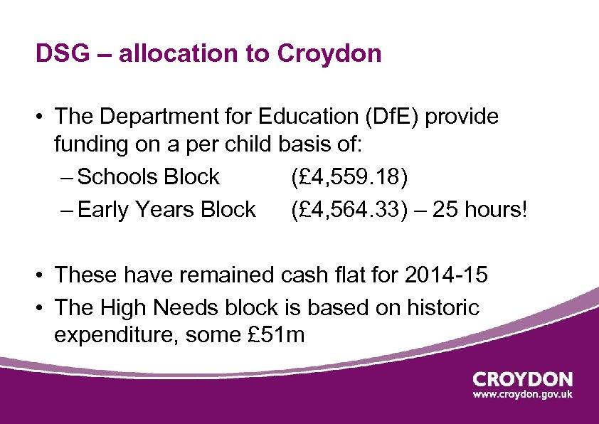 DSG – allocation to Croydon • The Department for Education (Df. E) provide funding