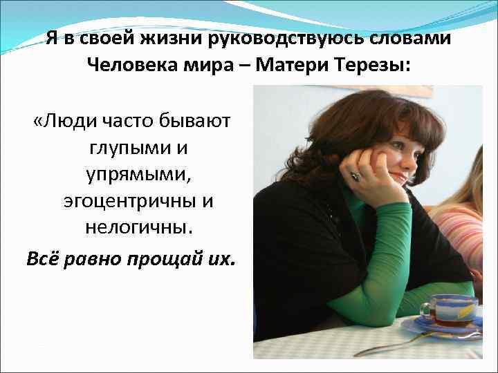 Я в своей жизни руководствуюсь словами Человека мира – Матери Терезы: «Люди часто бывают